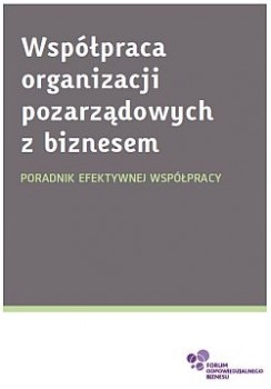 Współpraca organizacji pozarządowych z biznesem. Poradnik efektywnej współpracy