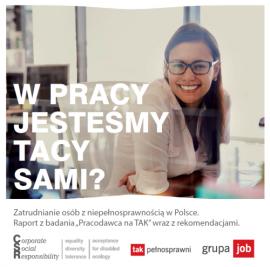 """W pracy jesteśmy tacy sami? Zatrudnianie osób z niepełnosprawnością w Polsce. Raport z badania """"Pracodawca na TAK"""" wraz z rekomendacjami."""